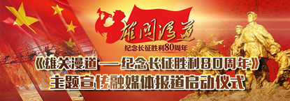 """""""雄关漫道·纪念长征胜利80周年""""中国军视网专题报道"""