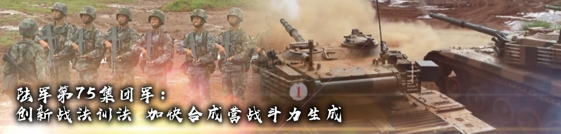 陆军第75集团军:创新战法训法 加快合成营战斗力生成