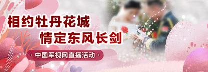 相约牡丹花城 情定东风长剑------中国军视网直播活动