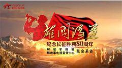 《雄关漫道——纪念长征胜利80周年》宣传片震撼来袭