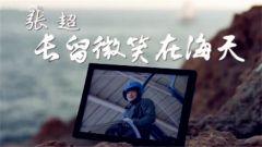 《军旅人生》今日播出《张超:长留微笑在海天》