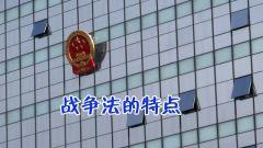 【精武讲堂】战争法(二):战争法的特点