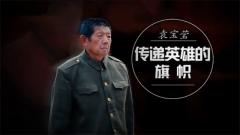20170412《军旅人生》袁宝莹:传递英雄的旗帜