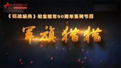 20170603《百战经典》军旗猎猎·壮志凌云