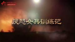 20170713《军事纪实》反恐女兵训练记(上)