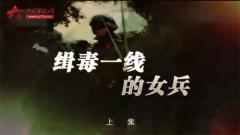 20170726《军事纪实》缉毒一线的女兵(上)
