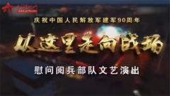 20170730《军营大舞台》慰问阅兵部队文艺演出