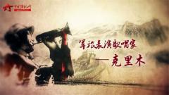 20170821《军旅文化大视野》 克里木 郑邦玉