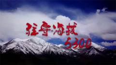 20170828《军事纪实》驻守海拔5300