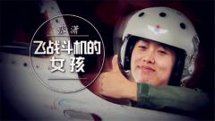 20171005《军旅人生》张潇:飞战斗机的女孩