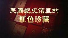 20171015军迷淘天下:民间党史馆里的红色珍藏