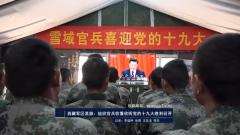 西藏军区某部:组织官兵收看收听党的十九大胜利召开