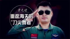 """20171018《军旅人生》""""刀尖舞者""""曹先建"""