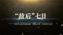"""20171101《军事纪实》""""敌后""""七日"""