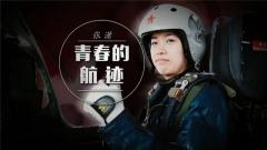 20180312《军旅人生》张潇:青春的航迹