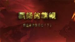 20180317《讲武堂》铁血将帅铸丹心(下)