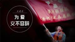 20180326《军旅人生》王爱东:为爱义不容辞
