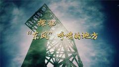 """20180506军迷淘天下 探秘""""东风""""呼啸的地方"""