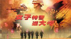 《中国武警》 20180520 女子特警迎大考