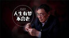 《军旅人生》20180525张道炽:人生有梦不会老