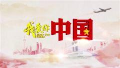 《我爱你中国》 20180607 百战归来·王文常