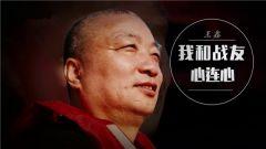 《军旅人生》20180612王鑫:我和战友心连心