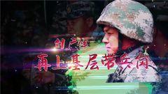 《军旅人生》20180702刘广峰:再上基层带兵岗