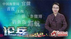 论兵·中国海警C位出道 官微首条消息:巡航钓鱼岛