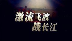 《军事纪实》20180711激流飞渡战长江