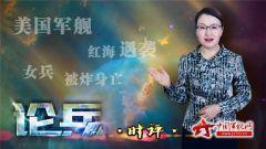 论兵·美军舰红海遇袭 一女兵不治身亡袭击者成谜