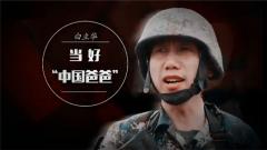 """《军旅人生》20180712当好""""中国爸爸"""""""