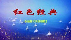 《军营大舞台》20180714永远的《长征组歌》