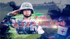 《军旅人生》20180723罗民杨:手术台到演兵场