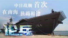 论兵·中日战舰首次南海相逢 我军有能力处理任何意外
