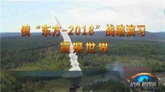 《防务新观察》20180916 俄战略演习震撼世界