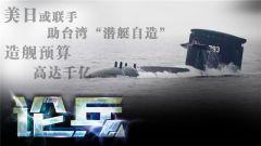 论兵·美日联手帮台造潜艇 平台归日本核心设备归美国