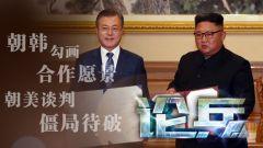 论兵·朝韩勾画合作愿景 南北双方努力共筑和平