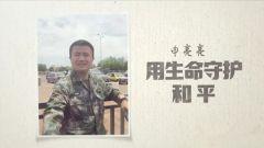 《军旅人生》20180926申亮亮:用生命守护和平