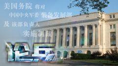论兵·美制裁中国军方 若不撤销必将承担相应后果