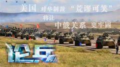 论兵·美制裁中国军方 俄媒称让中俄关系更牢固