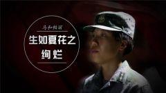 《军旅人生》20181008 生如夏花之绚烂