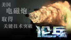 论兵·美电磁炮取得新进展 或将进入实战化部署阶段?