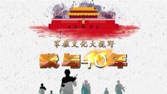 《军旅文化大视野》20181012我与40年(二)