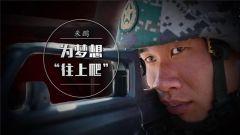 """《军旅人生》20181025 为梦想 """"往上爬"""""""