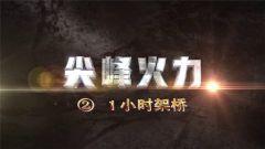 《军事科技》20181027 尖峰火力 1小时架桥