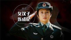 《军旅人生》20181030 杨叶:女汉子炼成记