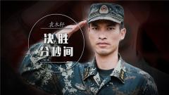 《军旅人生》 20181105 袁木轩:决胜分秒间