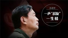 《军旅人生》20181112杨建桥:一声战友一生情
