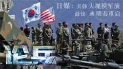 论兵·美韩军演或明年重启 半岛和缓阻力重重