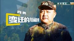 《军旅人生》20181129肖勇:变迁的川藏线